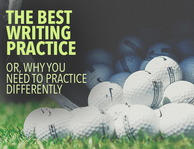 The Best Writing Practice: Why You Need to Practice Differently