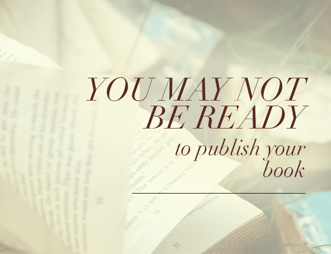 You May Not Be Ready to Publish Your Book