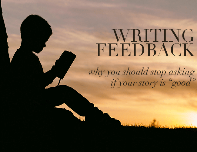 Writing Feedback: Why You Should Stop Asking If Your Story Is Good