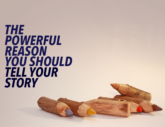 The Powerful Reason You Should Tell Your Story