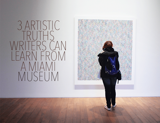 The Writer's Studio: 3 Artistic Truths Writers Can Find in a Miami Museum