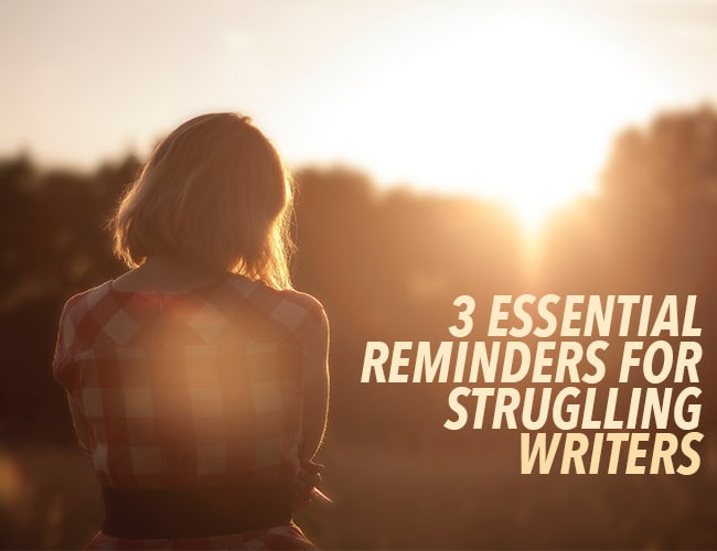 Encouraging Words for Writers: 3 Essential Reminders for Struggling Writers