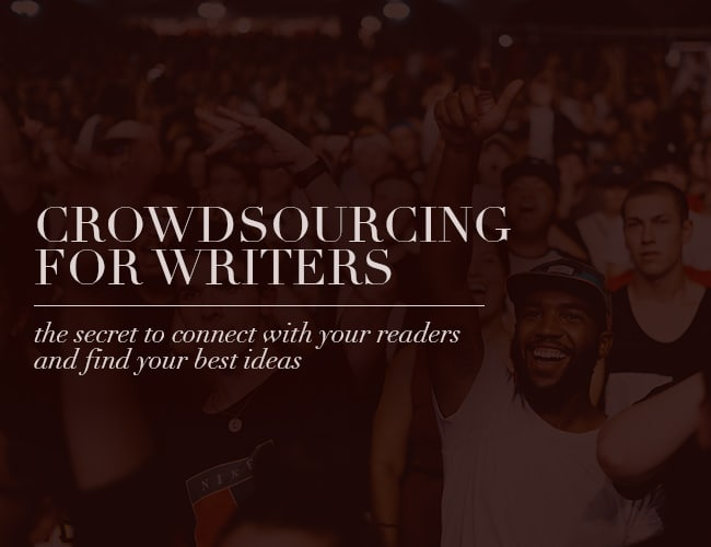 Crowdsourcing for Writers: The Secret to Connect With Your Readers and Find Your Best Ideas