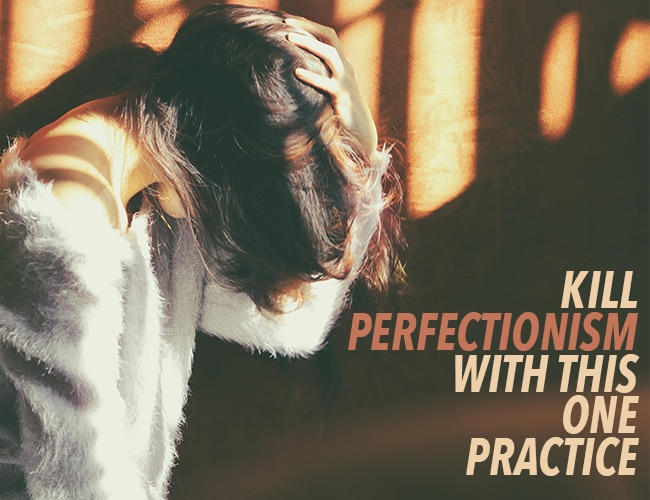 Kill Perfectionism With This One Practice