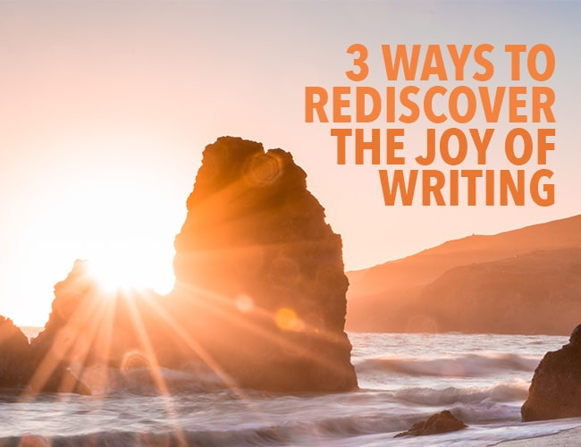 3 Ways to Rediscover the Joy of Writing