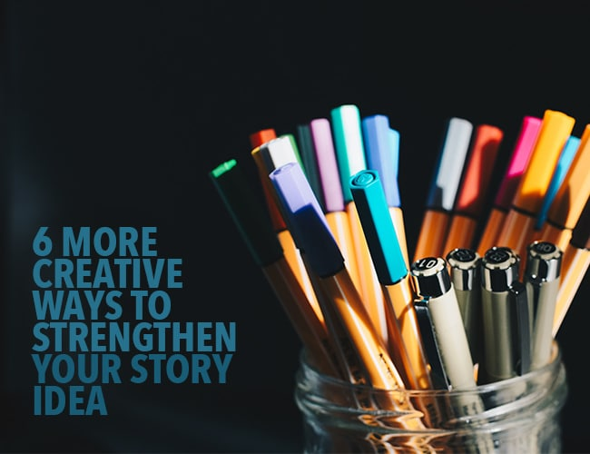 6 More Creative Ways to Strengthen Your Story Idea