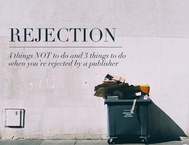How to Handle Rejection: 4 Things NOT to Do and 3 Things to Do After You're Rejected by a Publisher
