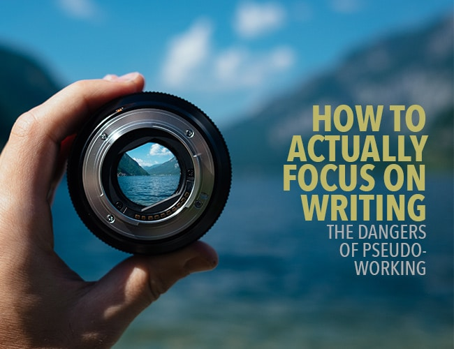 How to Actually Focus on Writing: The Dangers of Pseudo-Working