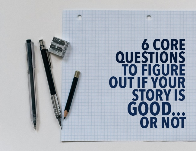 6 Core Questions to Figure Out if Your Story Is Good . . . Or Not