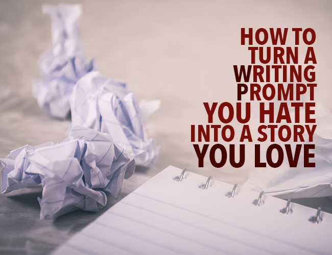 How to Turn a Writing Prompt You Hate Into a Story You Love