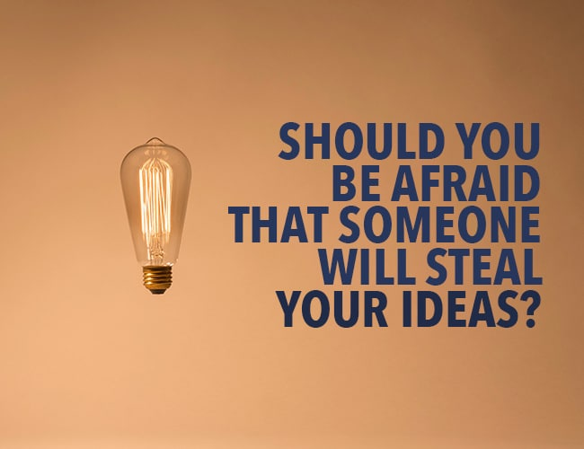 Should You Be Afraid That Someone Will Steal Your Ideas? No, and Here's Why