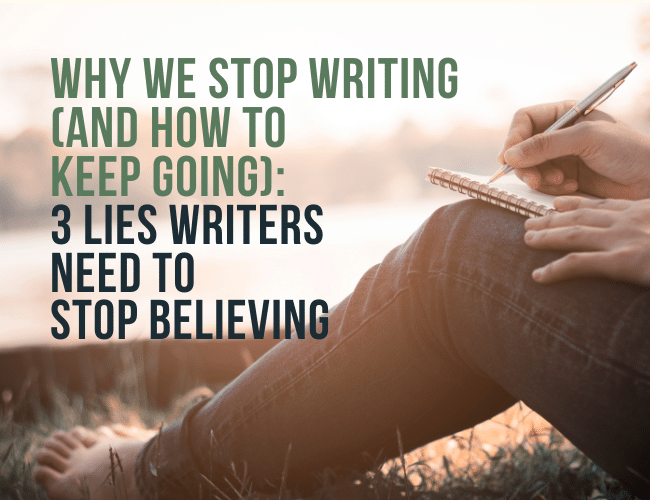 Why We Stop Writing: 3 Lies Writers Need to Stop Believing