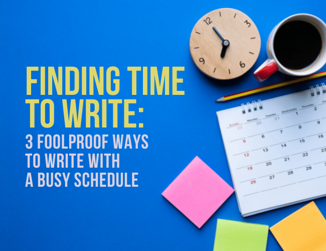 Finding Time to Write: 3 Foolproof Ways to Write With a Busy Schedule