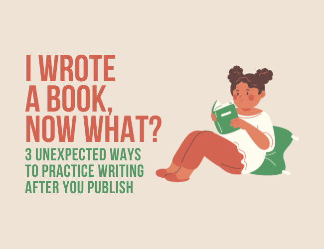 I Wrote a Book. Now What? 3 Unexpected Ways to Practice Writing After You Publish